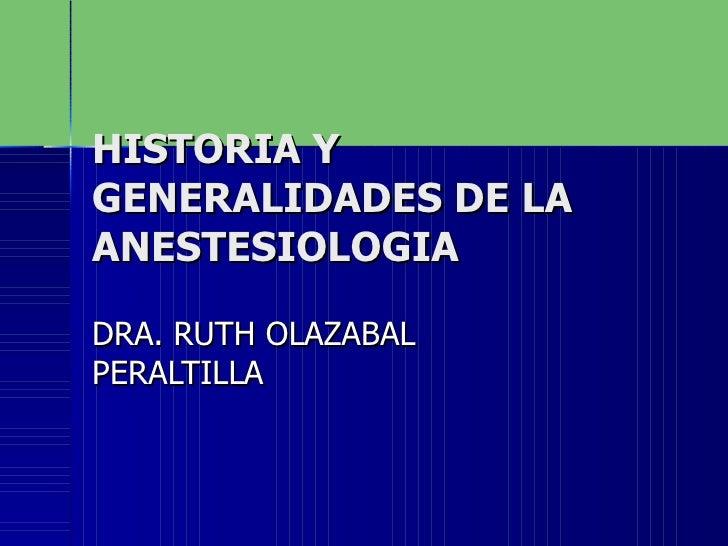 HISTORIA Y GENERALIDADES DE LA  ANESTESIOLOGIA DRA. RUTH OLAZABAL PERALTILLA