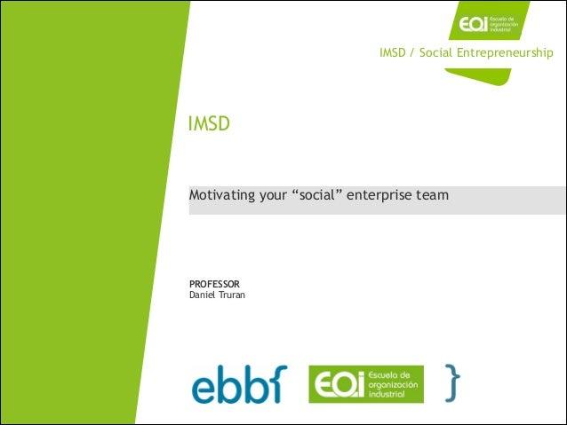 """Motivating your """"social"""" enterprise team IMSD PROFESSOR Daniel Truran IMSD / Social Entrepreneurship"""