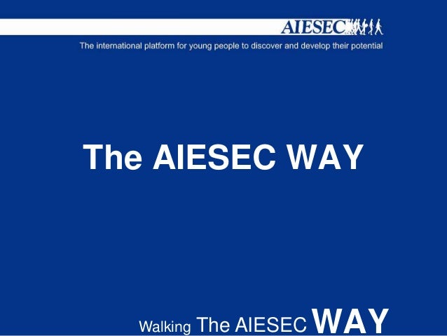 aiesec way The aiesec way walking the aiesec way the aiesec way is not only a description of the way (manner) we aim to make a positive impact on society, but also describes.