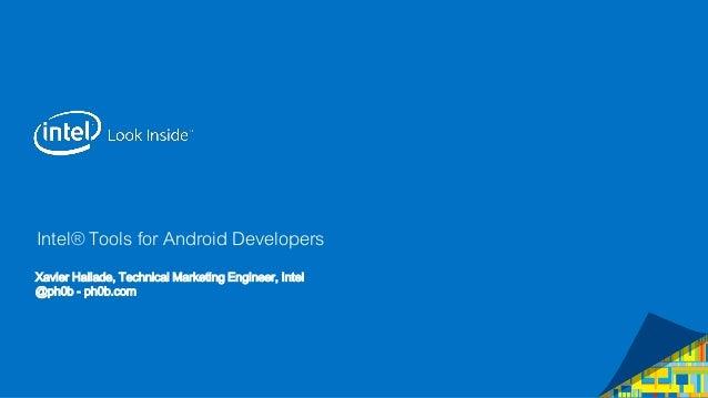 Intel® Tools for Android Developers Xavier Hallade, Technical Marketing Engineer, Intel @ph0b - ph0b.com