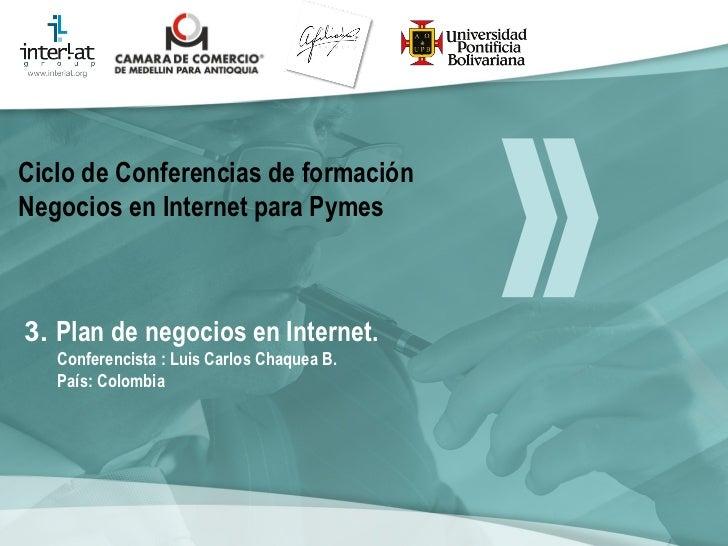 3.  Plan  de negocios en Internet.  Conferencista : Luis Carlos Chaquea B.  País: Colombia   Ciclo de Conferencias de form...