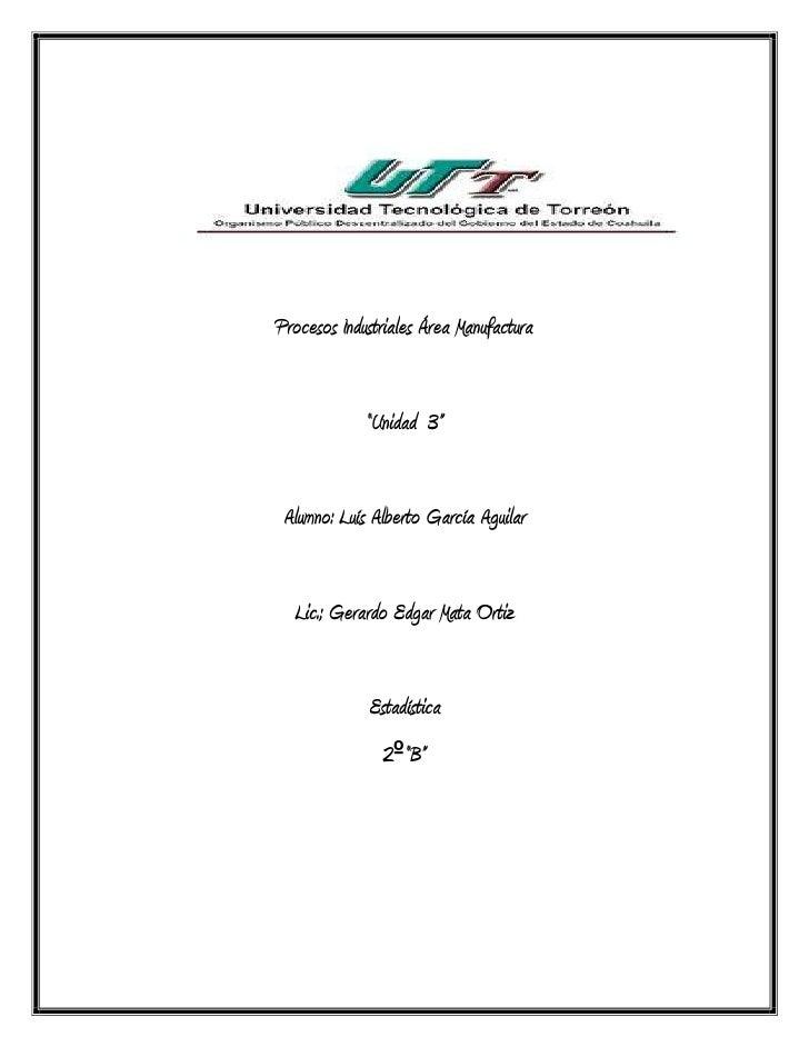 """Procesos Industriales Área Manufactura             """"Unidad 3"""" Alumno: Luís Alberto García Aguilar  Lic.; Gerardo Edgar Mat..."""