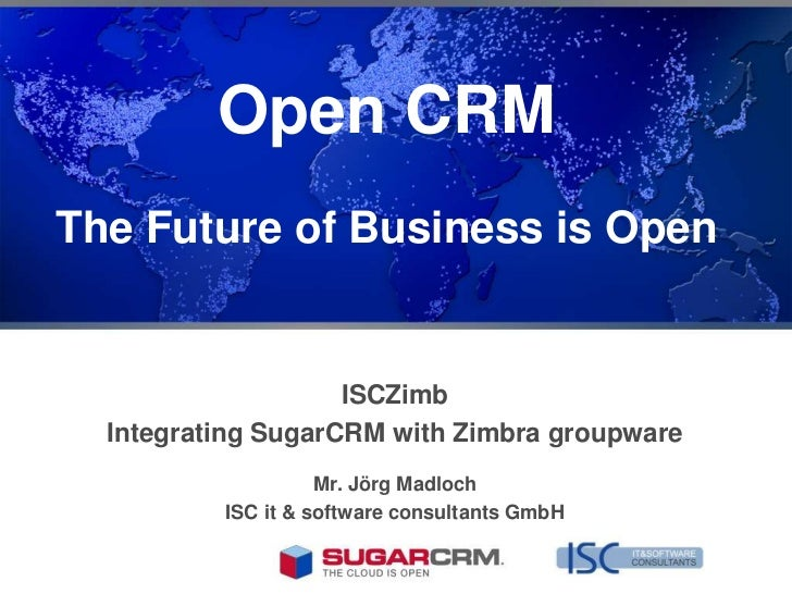 Open CRMThe Future of Business is Open                    ISCZimb  Integrating SugarCRM with Zimbra groupware             ...