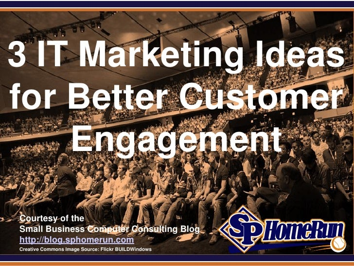 SPHomeRun.com3 IT Marketing Ideasfor Better Customer    Engagement  Courtesy of the  Small Business Computer Consulting Bl...
