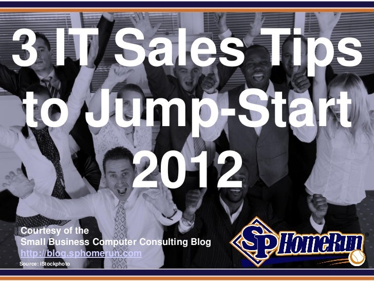 SPHomeRun.com3 IT Sales Tipsto Jump-Start      2012  Courtesy of the  Small Business Computer Consulting Blog  http://blog...