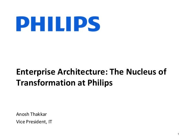 Enterprise Architecture: The Nucleus of Transformation at Philips Anosh Thakkar Vice President, IT 1