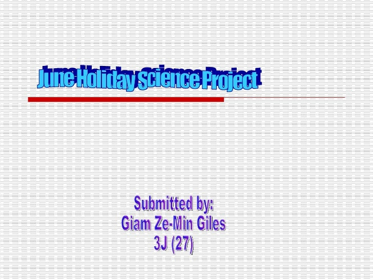 June Holiday Science Project Submitted by: Giam Ze-Min Giles 3J (27)