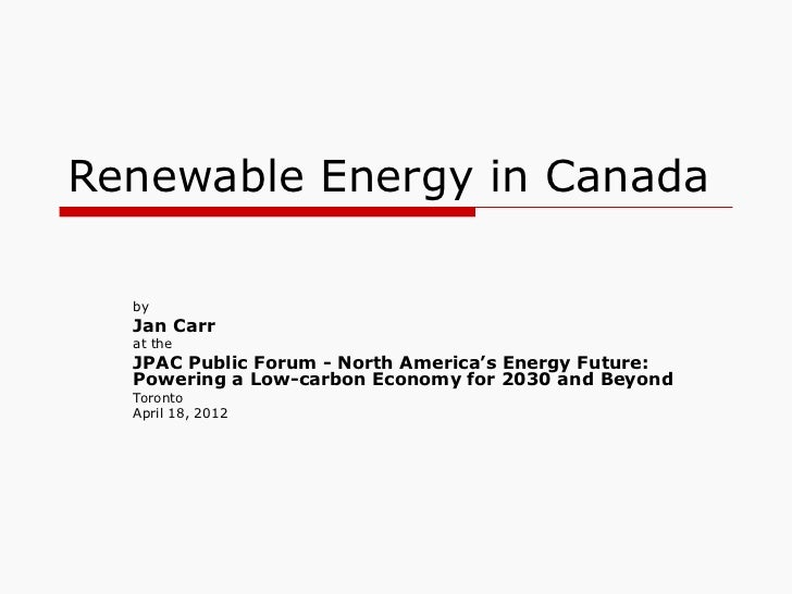 Renewable Energy in Canada  by  Jan Carr  at the  JPAC Public Forum - North America's Energy Future:  Powering a Low-carbo...