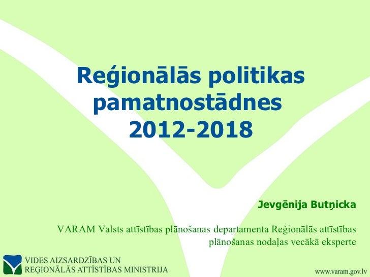 Reģionālās politikas pamatnostādnes  2012-2018 Jevgēnija Butņicka VARAM Valsts attīstības plānošanas departamenta Reģionāl...