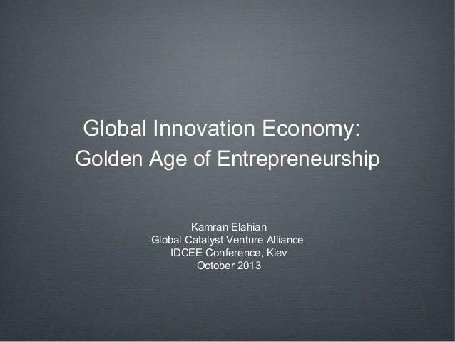 Global Innovation Economy: Golden Age of Entrepreneurship Kamran Elahian Global Catalyst Venture Alliance IDCEE Conference...