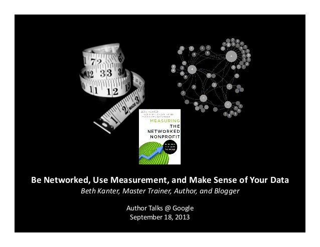 Be  Networked,  Use  Measurement,  and  Make  Sense  of  Your  Data   Beth  Kanter,  Master  Tra...