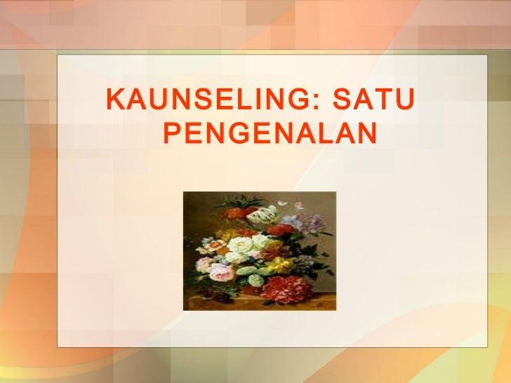 KAUNSELING: SATU   PENGENALAN