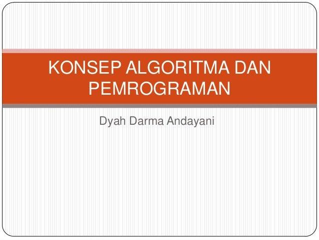 KONSEP ALGORITMA DAN   PEMROGRAMAN    Dyah Darma Andayani