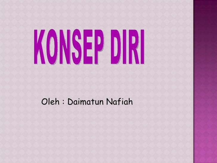 KONSEP DIRI Oleh : Daimatun Nafiah