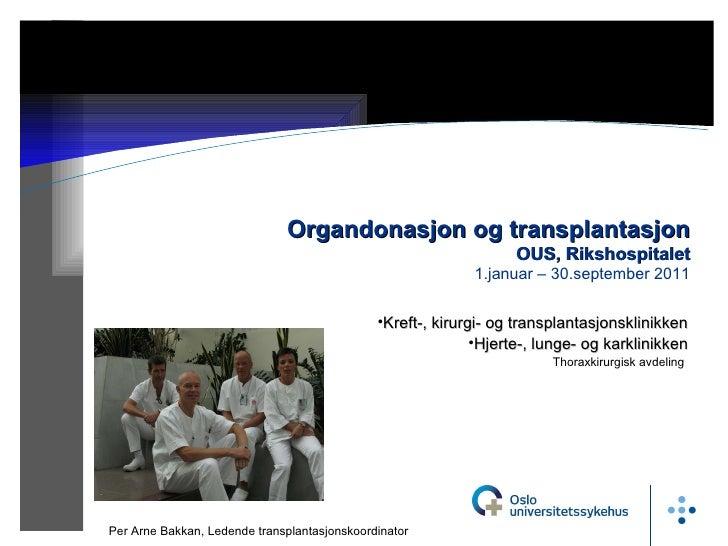 18.10.11 Organdonasjon og transplantasjon OUS, Rikshospitalet 1.januar – 30.september 2011 Per Arne Bakkan, Ledende transp...