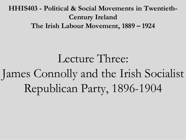 HHIS403 - Political & Social Movements in TwentiethCentury Ireland The Irish Labour Movement, 1889 – 1924    Lecture Three...