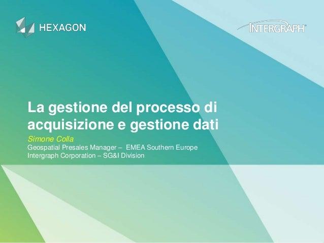 La gestione del processo di acquisizione e gestione dati Simone Colla Geospatial Presales Manager – EMEA Southern Europe I...