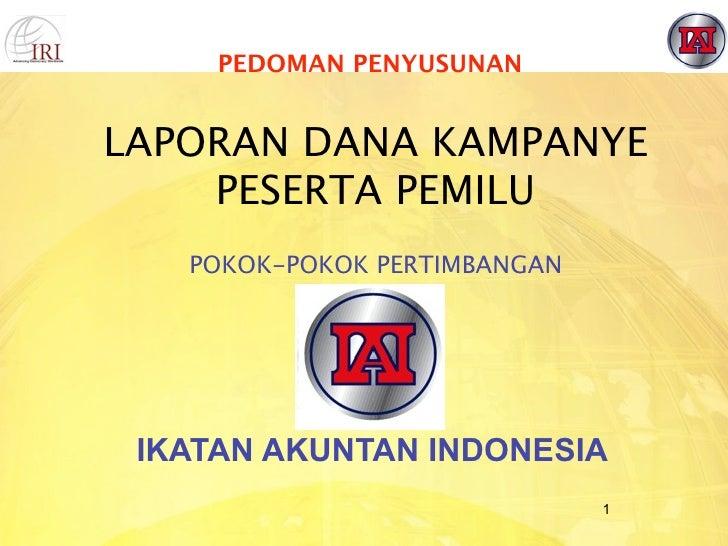 PEDOMAN PENYUSUNAN   LAPORAN DANA KAMPANYE     PESERTA PEMILU    POKOK-POKOK PERTIMBANGAN      IKATAN AKUNTAN INDONESIA   ...