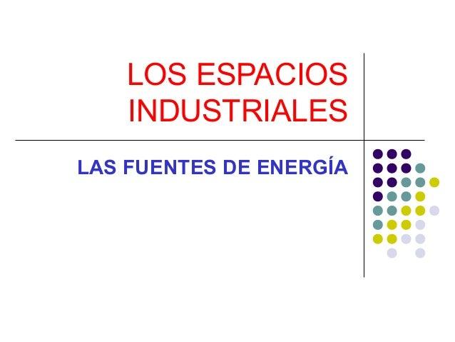 LOS ESPACIOS INDUSTRIALES LAS FUENTES DE ENERGÍA