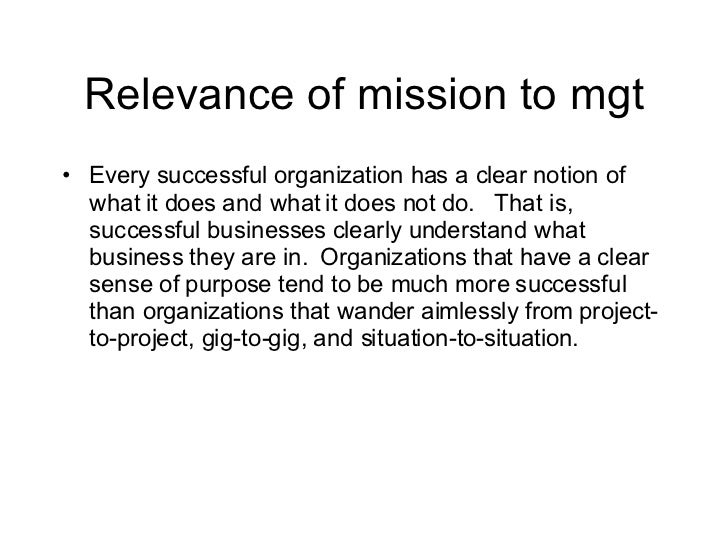 Relevance of mission to mgt <ul><li>Every successful organization has a clear notion of what it does and what it does not ...
