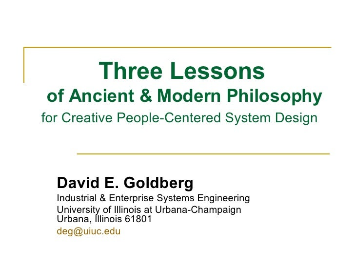 Three Lessons  of Ancient & Modern Philosophy for Creative People-Centered System Design   David E. Goldberg Industrial & ...