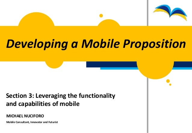 Developing a Mobile PropositionSection 3: Leveraging the functionalityand capabilities of mobileMICHAEL NUCIFOROMobile Con...