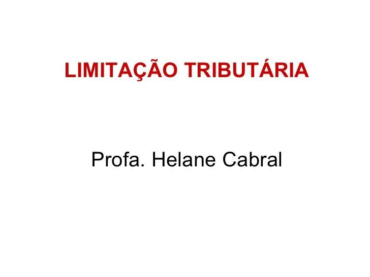 <ul><li>LIMITAÇÃO TRIBUTÁRIA </li></ul><ul><li>Profa. Helane Cabral </li></ul>