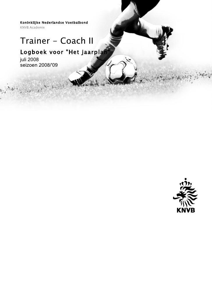 """Koninklijke Nederlandse Voetbalbond KNVB Academie    Trainer - Coach II Logboek voor """"Het jaarplan"""" juli 2008 seizoen 2008..."""