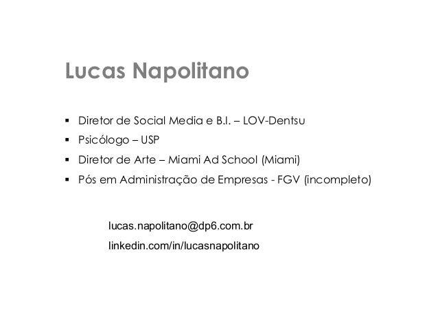 Lucas Napolitano  Diretor de Social Media e B.I. – LOV-Dentsu  Psicólogo – USP  Diretor de Arte – Miami Ad School (Miam...