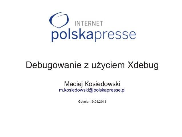 Debugowanie z użyciem Xdebug         Maciej Kosiedowski       m.kosiedowski@polskapresse.pl               Gdynia, 19.03.2013