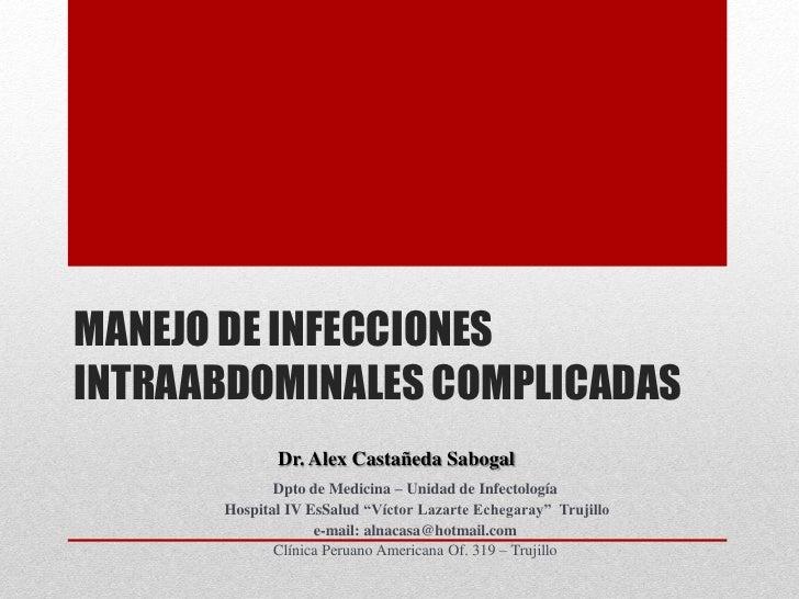 MANEJO DE INFECCIONESINTRAABDOMINALES COMPLICADAS             Dr. Alex Castañeda Sabogal             Dpto de Medicina – Un...