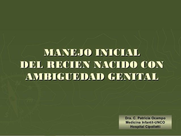 MANEJO INICIALMANEJO INICIAL DEL RECIEN NACIDO CONDEL RECIEN NACIDO CON AMBIGUEDAD GENITALAMBIGUEDAD GENITAL Dra. C. Patri...
