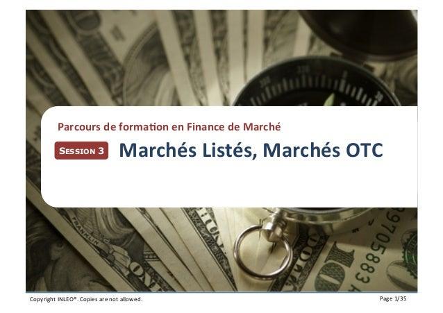 Plan  Parcours  de  forma7on  en  Finance  de  Marché   SESSION 3  Marchés  Listés,  Marchés  OTC   ...