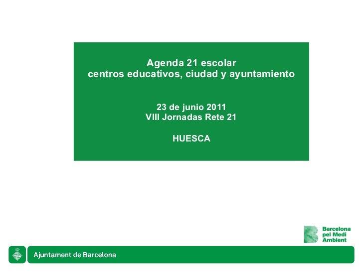 Agenda 21 escolar centros educativos, ciudad y ayuntamiento 23 de junio 2011 VIII Jornadas Rete 21 HUESCA