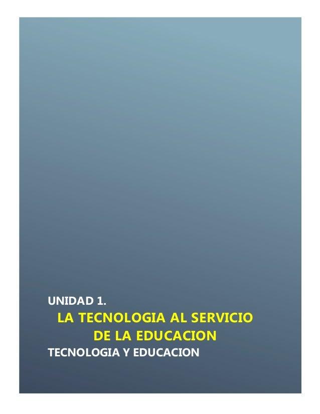 UNIDAD 1.LA TECNOLOGIA AL SERVICIODE LA EDUCACIONTECNOLOGIA Y EDUCACION