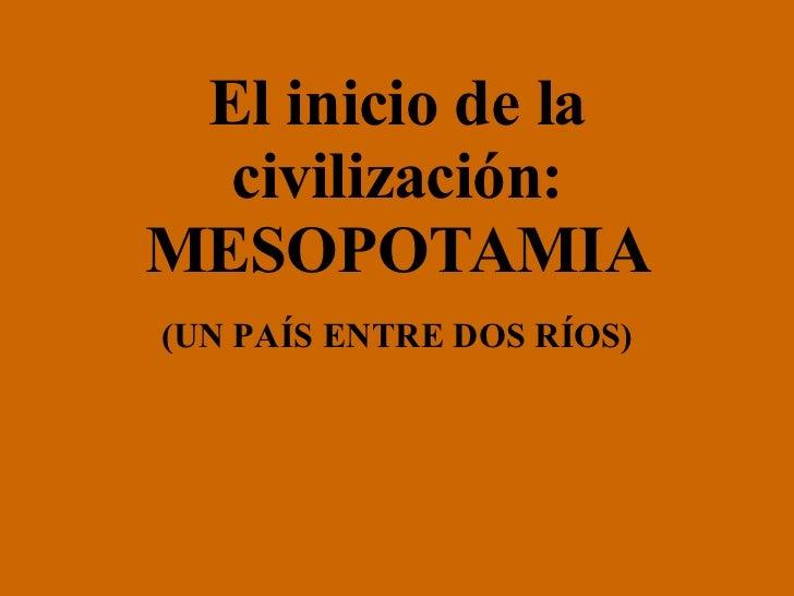 El inicio de la civilización: MESOPOTAMIA (UN PAÍS ENTRE DOS RÍOS)