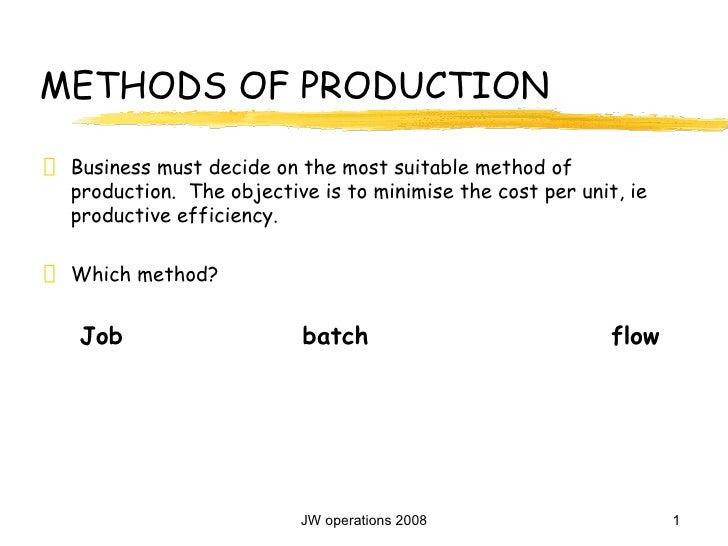 METHODS OF PRODUCTION <ul><li>Business must decide on the most suitable method of production.  The objective is to minimis...