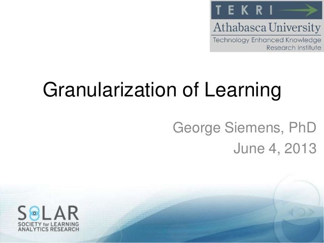 Granularization of LearningGeorge Siemens, PhDJune 4, 2013