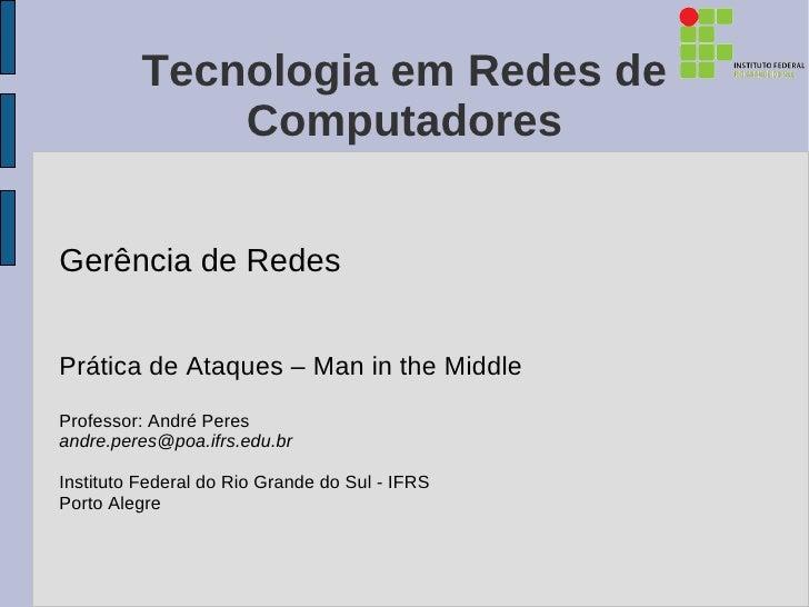 Tecnologia em Redes de              ComputadoresGerência de RedesPrática de Ataques – Man in the MiddleProfessor: André Pe...