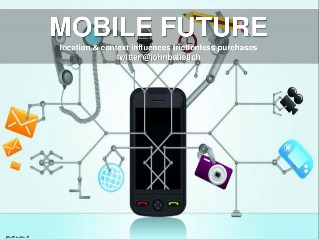 26 May 2010picture source: nrfMOBILE FUTURElocation & context influences frictionless purchasestwitter @johnbatistich