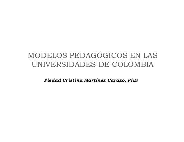 MODELOS PEDAGÓGICOS EN LAS UNIVERSIDADES DE COLOMBIA   Piedad Cristina Martínez Carazo, PhD.