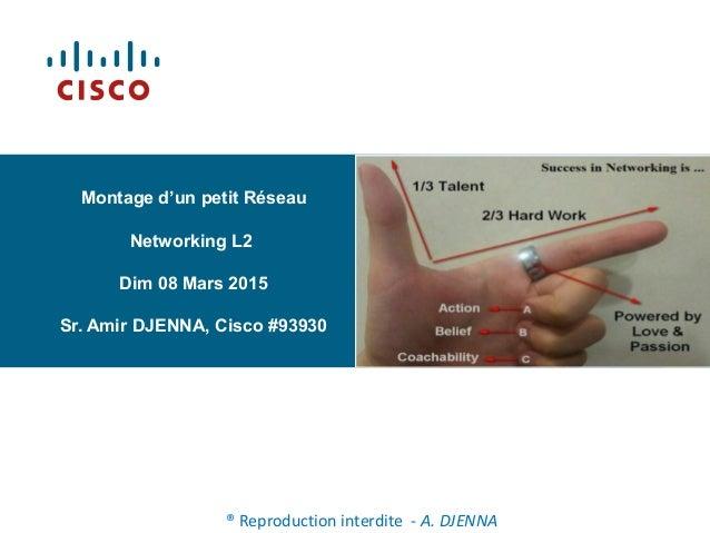 Montage d'un petit Réseau Networking L2 Dim 08 Mars 2015 Sr. Amir DJENNA, Cisco #93930 ® Reproduction interdite - A. DJENNA