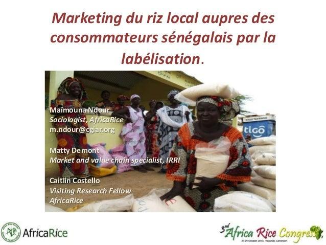 Marketing du riz local aupres des consommateurs sénégalais par la labélisation. Maïmouna Ndour Sociologist, AfricaRice m.n...