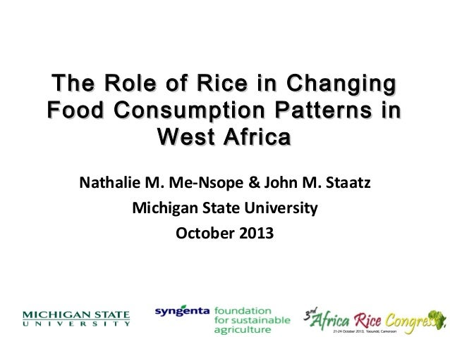 The Role of Rice in Changing Food Consumption Patterns in West Africa Nathalie M. Me-Nsope & John M. Staatz Michigan State...