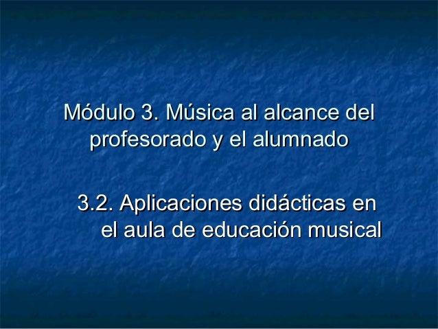 Módulo 3. Música al alcance delMódulo 3. Música al alcance delprofesorado y el alumnadoprofesorado y el alumnado3.2. Aplic...