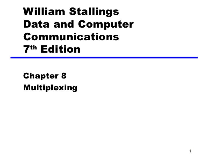 William StallingsData and ComputerCommunications7th EditionChapter 8Multiplexing                    1