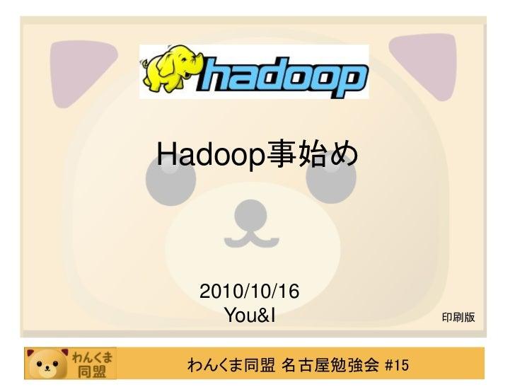 Hadoop事始め 2010/10/16   You&I             印刷版 わんくま同盟 名古屋勉強会 #15