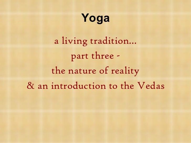 Yoga <ul><li>a living tradition…  </li></ul><ul><li>part three - </li></ul><ul><li>the nature of reality </li></ul><ul><li...