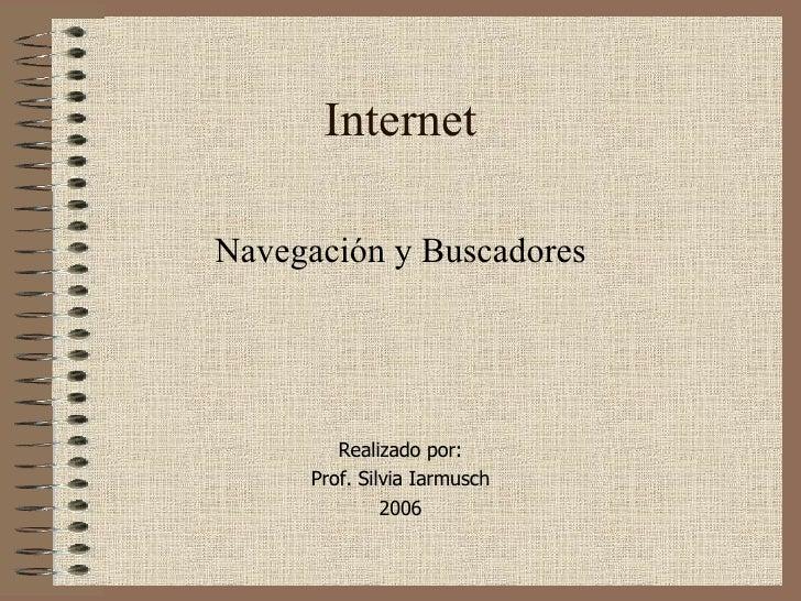 Internet Navegación y Buscadores Realizado por: Prof. Silvia Iarmusch 2006