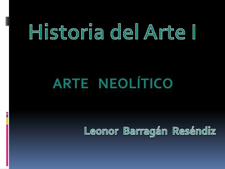Historia del Arte I<br />ARTE   NEOLÍTICO<br />Leonor BarragánReséndiz<br />